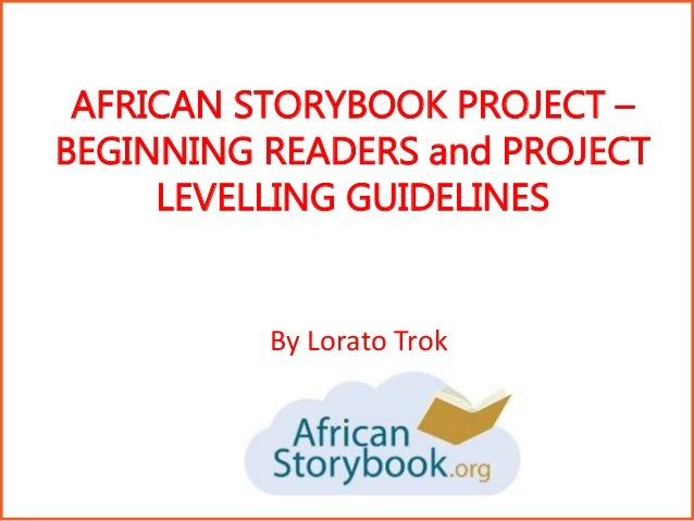 AFRICAN STORYBOOK PROJECT – BEGINNING READERS and PROJECT LEVELLING GUIDELINES By Lorato Trok