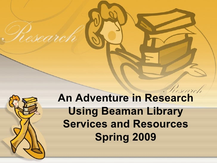 An Adventure in Research Using Beaman Library Services and Resources Spring 2009