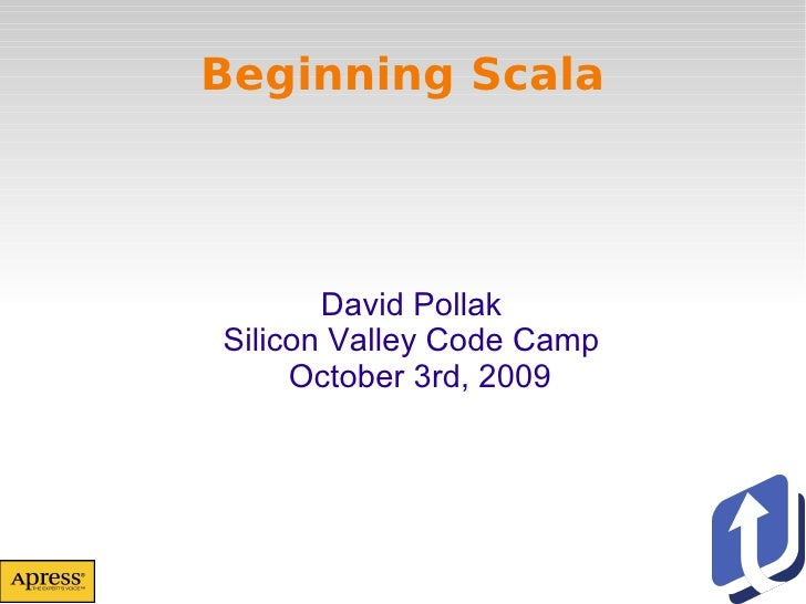 Beginning Scala David Pollak Silicon Valley Code Camp October 3rd, 2009