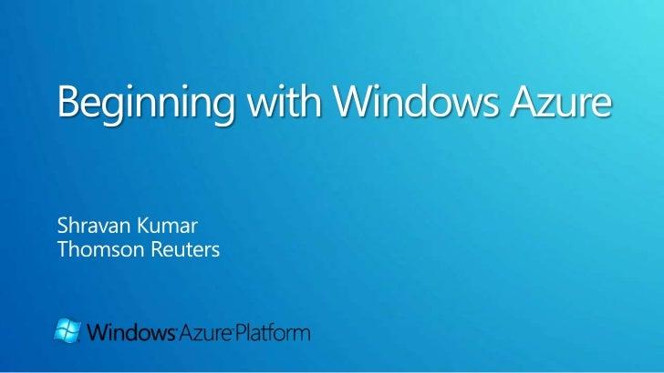 Beginning with Windows Azure<br />Shravan Kumar<br />Thomson Reuters<br />
