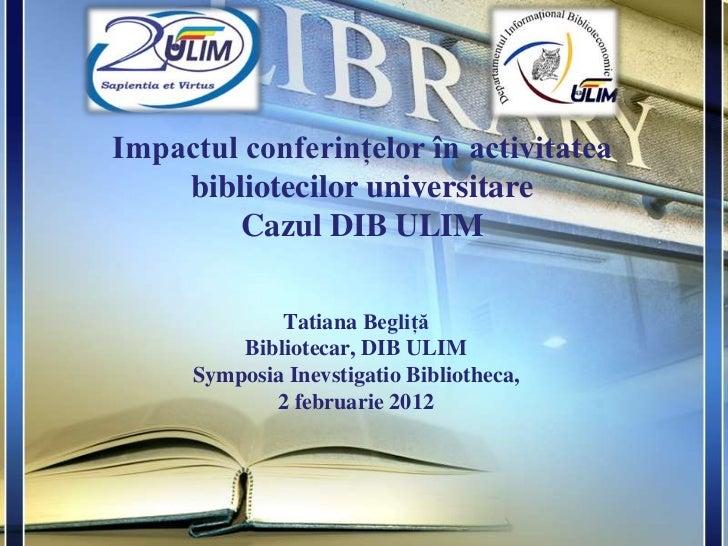 Tatiana Begliţă: Impactul conferinţelor în activitatea bibliotecilor universitareCazul DIB ULIM