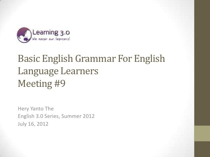 Basic English Grammar For EnglishLanguage LearnersMeeting #9Hery Yanto TheEnglish 3.0 Series, Summer 2012July 16, 2012