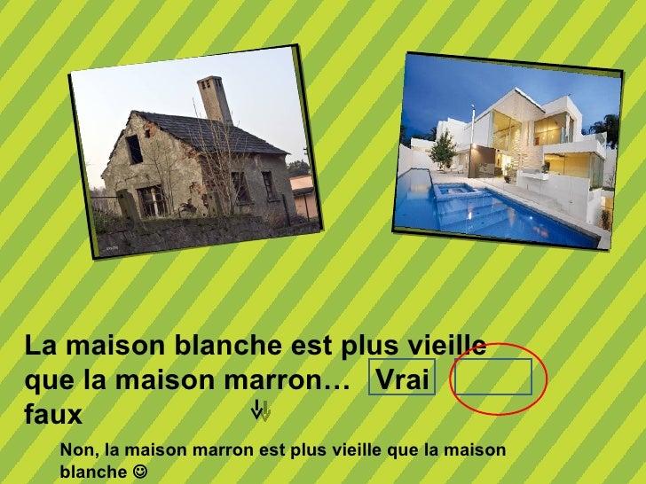 La maison blanche est plus vieilleque la maison marron… Vraifaux  Non, la maison marron est plus vieille que la maison  bl...