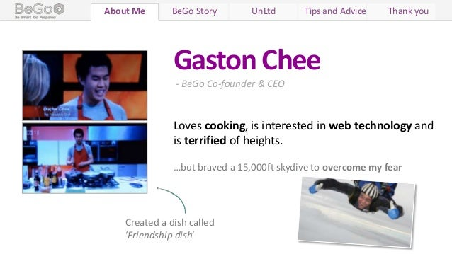Who We Are BeGo Story UnLtd Tips and Advice Thank youAbout MeGaston Chee- BeGo Co-founder & CEOLoves cooking, is intereste...