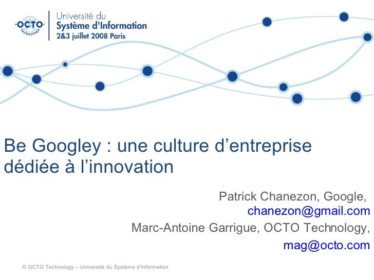 Be Googley : une culture d'entreprise dédiée à l'innovation Patrick Chanezon, Google,  [email_address] Marc-Antoine Garrig...