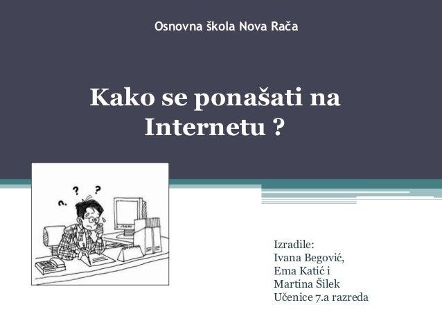 Osnovna škola Nova Rača Kako se ponašati na Internetu ? Izradile: Ivana Begović, Ema Katić i Martina Šilek Učenice 7.a raz...