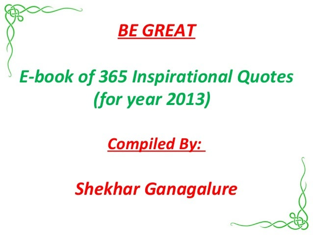 BE GREATE-book of 365 Inspirational Quotes(for year 2013)Compiled By:Shekhar Ganagalure