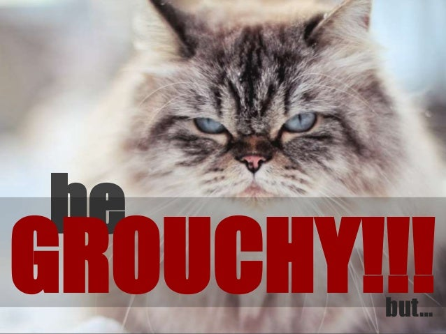 be GROUCHY!!!but…