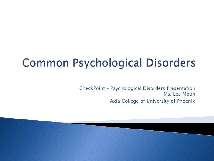 Common Psychological Disorders<br />CheckPoint – Psychological Disorders PresentationMs. Lee Moon<br />Axia College of Uni...