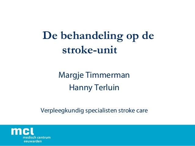 De behandeling op de stroke-unit Margje Timmerman Hanny Terluin Verpleegkundig specialisten stroke care