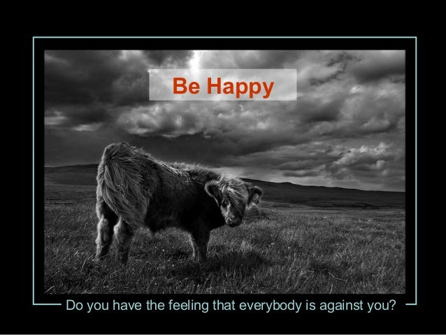 Do you have the feeling that everybody is against you? Be Happy
