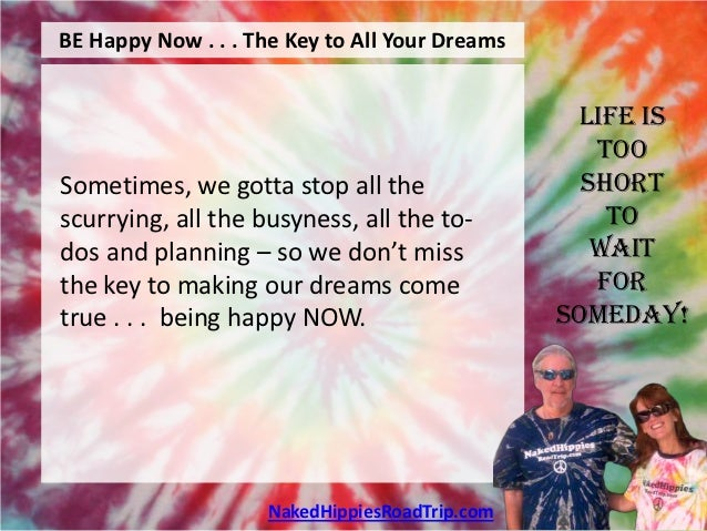 BE Happy Now . . . The Key to All Your Dreams                                                 Life is                     ...