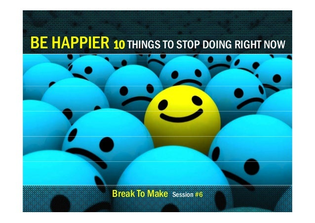 BE HAPPIER 10 THINGS TO STOP DOING RIGHT NOW  Break To Make  Session #6