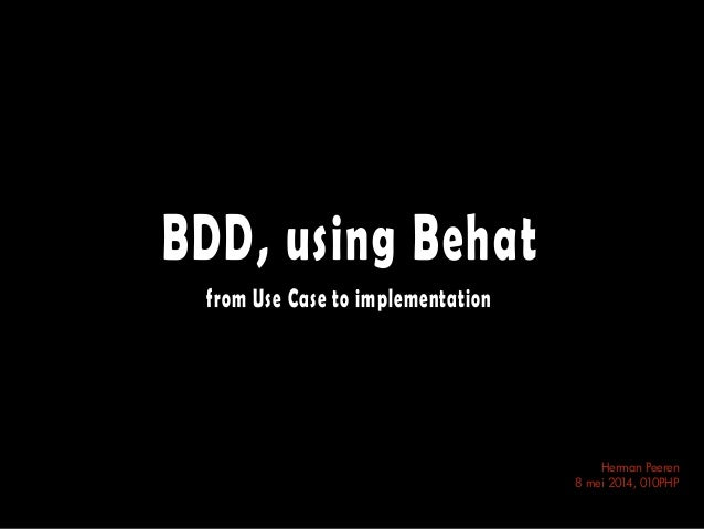 BDD, using Behat from Use Case to implementation Herman Peeren 8 mei 2014, 010PHP