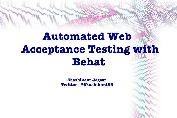 Automated WebAcceptance Testing with        Behat        Shashikant Jagtap      Twitter : @Shashikant86