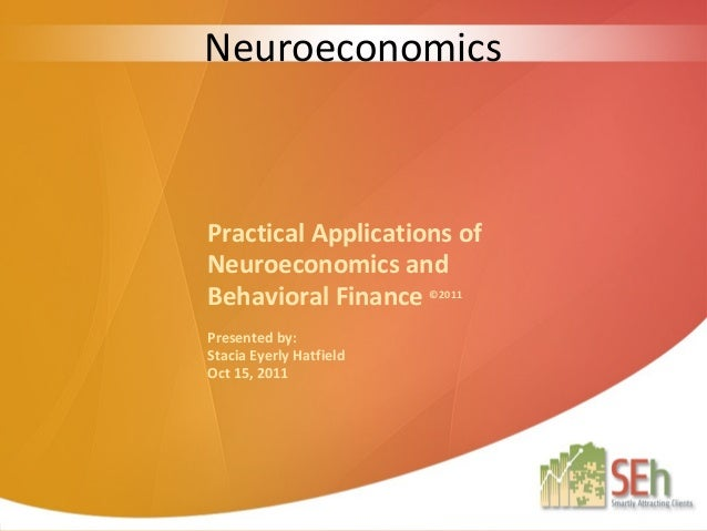 NeuroeconomicsPractical Applications ofNeuroeconomics andBehavioral Finance ©2011Presented by:Stacia Eyerly HatfieldOct 15...