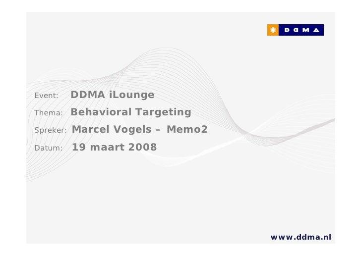 Event:     DDMA iLounge Thema:     Behavioral Targeting Spreker:   Marcel Vogels – Memo2 Datum:     19 maart 2008