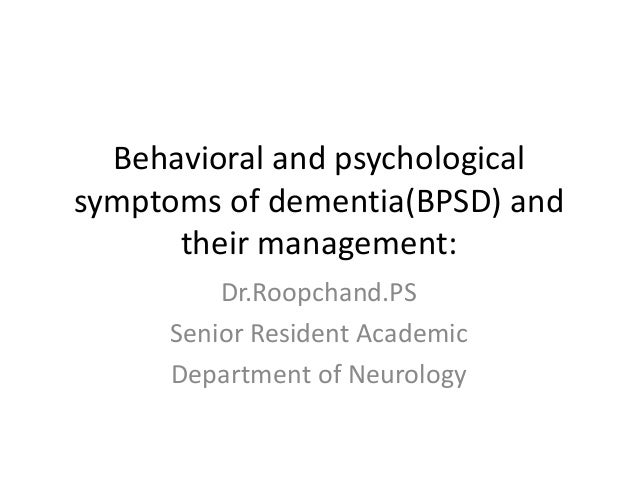 Behavioral and psychological symptoms of dementia(BPSD) and their management: Dr.Roopchand.PS Senior Resident Academic Dep...