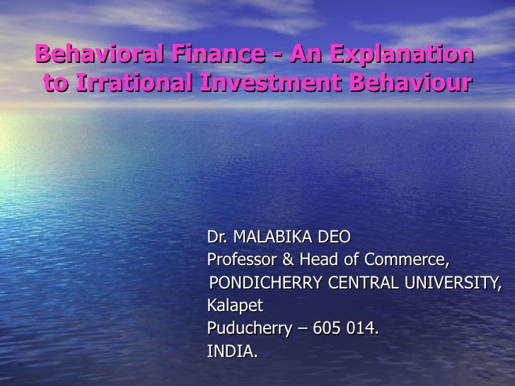 Behavioral Finance - An Explanation  to Irrational Investment Behaviour   Dr. MALABIKA DEO   Professor & Head of Commerce,...