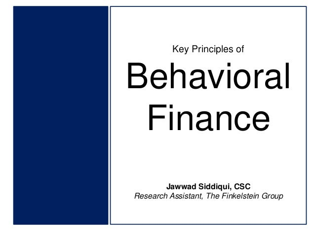 Key Principles of  Behavioral Finance Jawwad Siddiqui, CSC Research Assistant, The Finkelstein Group
