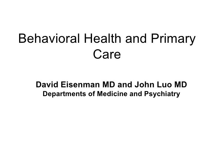 Behavioral Health and Primary Care David Eisenman MD and John Luo MD Departments of Medicine and Psychiatry