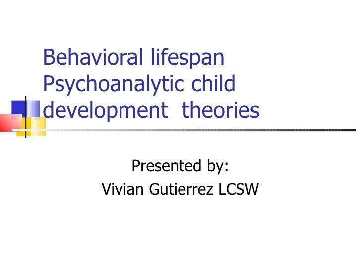 Behavioral lifespan Psychoanalytic child development  theories Presented by: Vivian Gutierrez LCSW