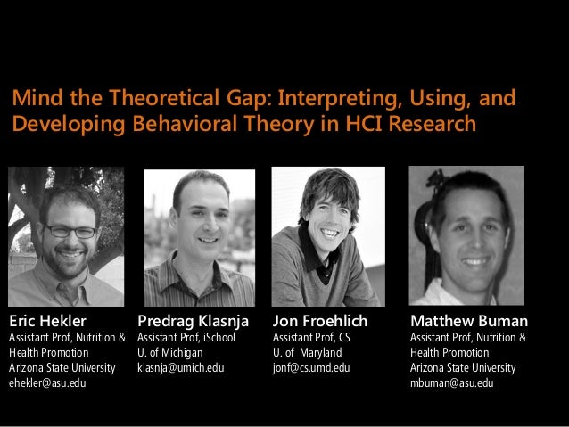 Mind the Theoretical Gap: Interpreting, Using, andDeveloping Behavioral Theory in HCI ResearchPredrag KlasnjaAssistant Pro...