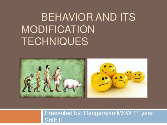 BEHAVIOR AND ITS MODIFICATION TECHNIQUES  Presented by: Rangarajan MSW 1st year Shift II