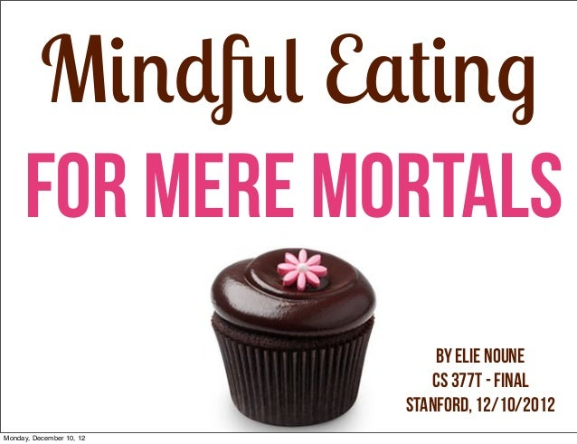 Mindful Eating     For Mere Mortals                              by Elie Noune                             CS 377T - Final...
