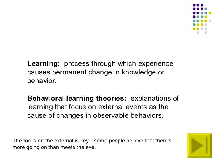 Learning:   process through which experience causes permanent change in knowledge or behavior. Behavioral learning theorie...