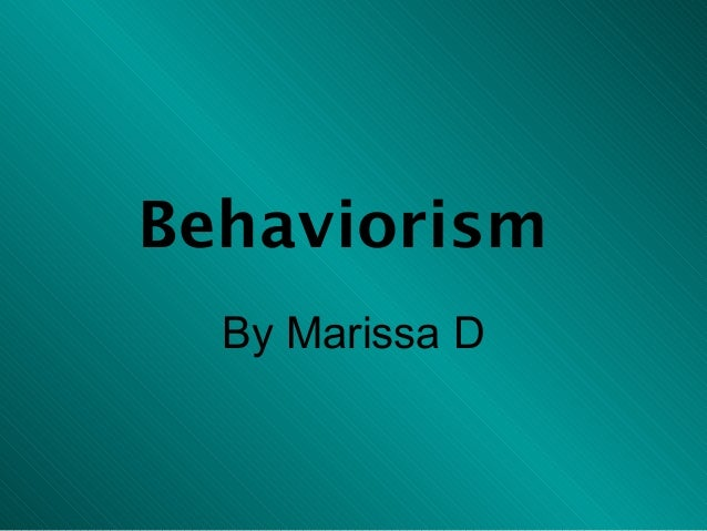Behaviorism  By Marissa D