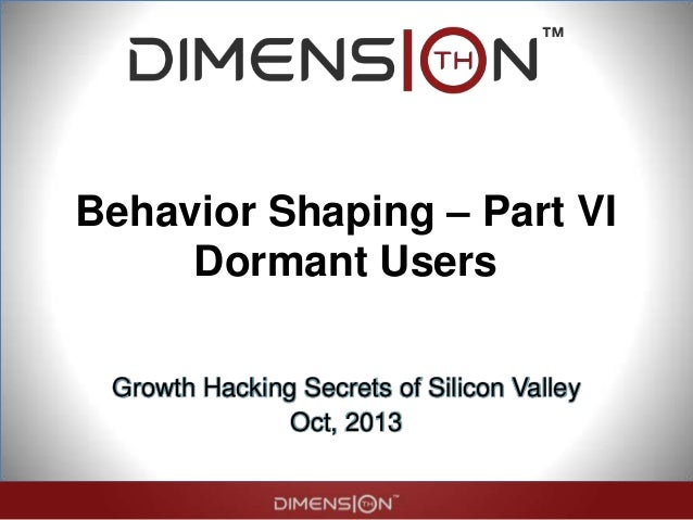 Behavior Shaping – Part VI Dormant Users Growth Hacking Secrets of Silicon Valley Oct, 2013