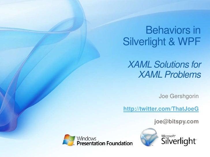 Behaviors in Silverlight & WPF<br />XAML Solutionsfor <br />XAML Problems<br />Joe Gershgorin<br />http://twitter.com/That...