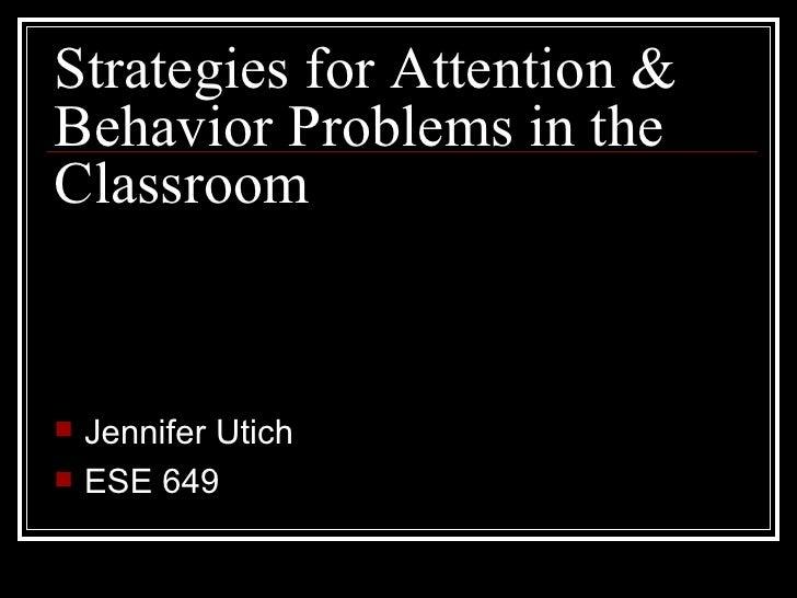 Strategies for Attention & Behavior Problems in the Classroom <ul><li>Jennifer Utich </li></ul><ul><li>ESE 649 </li></ul>