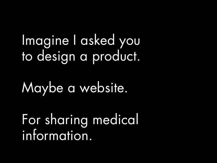 Imagine I asked you to design a product.  Maybe a website.  For sharing medical information.