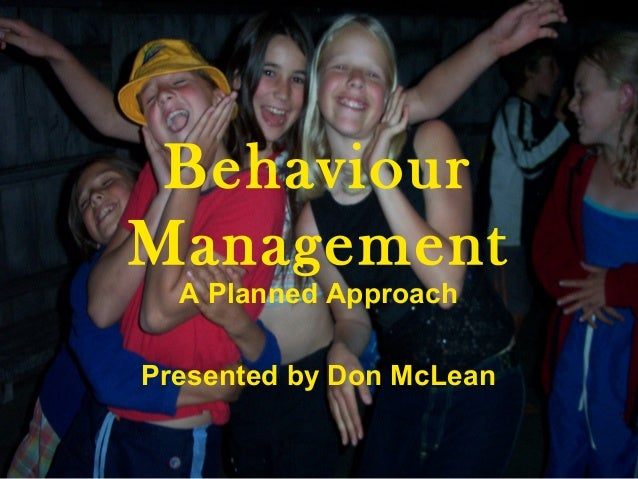 Behaviour Management A Planned Approach Presented by Don McLean