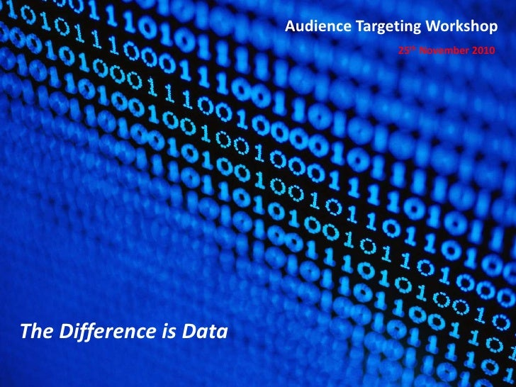 Audience Targeting Workshop<br />25th November 2010<br />The Difference is Data<br />