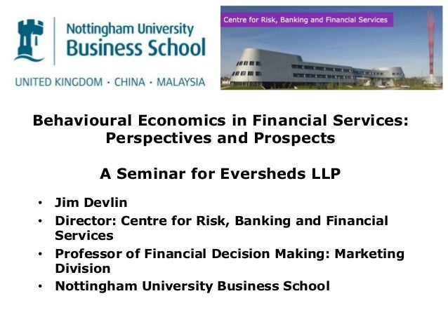 Behavioural Economics in Financial Services: Perspectives and Prospects A Seminar for Eversheds LLP • Jim Devlin • Directo...