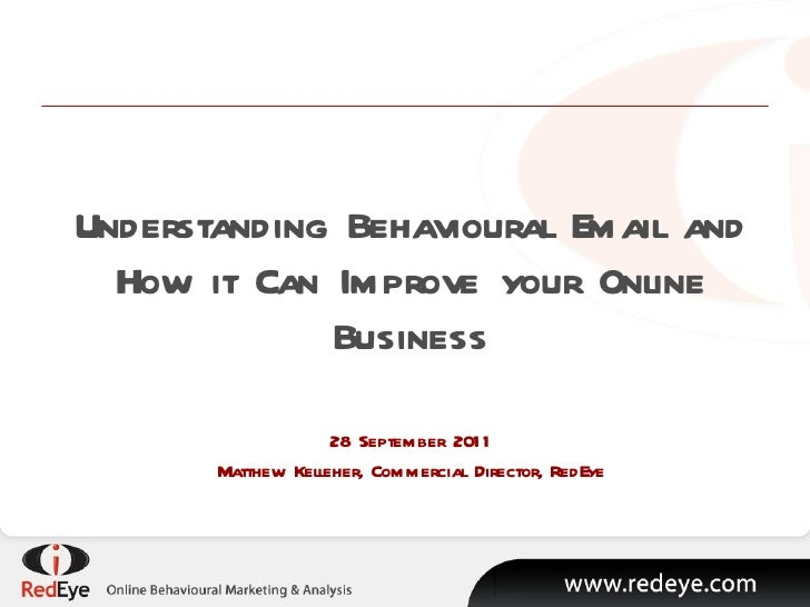 Understanding Behavioural Email and How it Can Improve your Online Business 28 September 2011 Matthew Kelleher, Commercial...