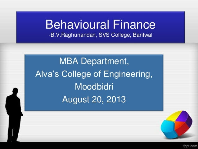 Behavioural Finance -B.V.Raghunandan, SVS College, Bantwal MBA Department, Alva's College of Engineering, Moodbidri August...