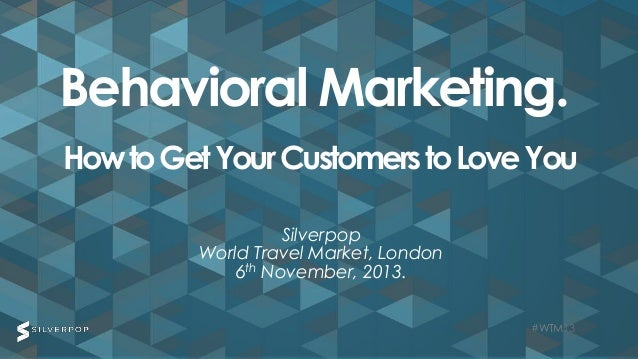 Behavioral Marketing. How to Get Your Customers to Love You Silverpop World Travel Market, London 6th November, 2013. #WTM...