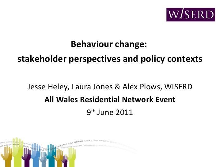 <ul><li>Behaviour change:  </li></ul><ul><li>stakeholder perspectives and policy contexts </li></ul><ul><li>Jesse Heley, L...