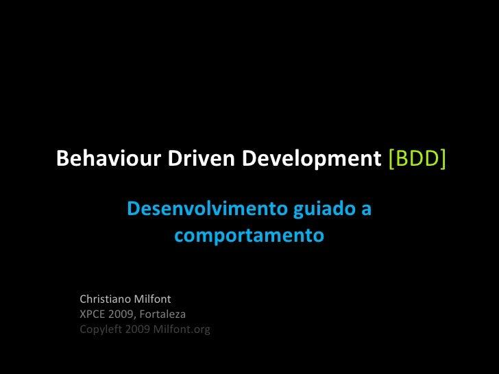 Behaviour Driven Development  [BDD] Desenvolvimento guiado a comportamento Christiano Milfont XPCE 2009, Fortaleza Copylef...