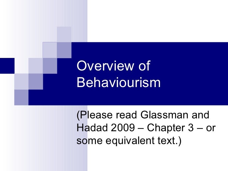 Overview of Behaviourism (Please read Glassman and Hadad 2009 – Chapter 3 – or some equivalent text.)