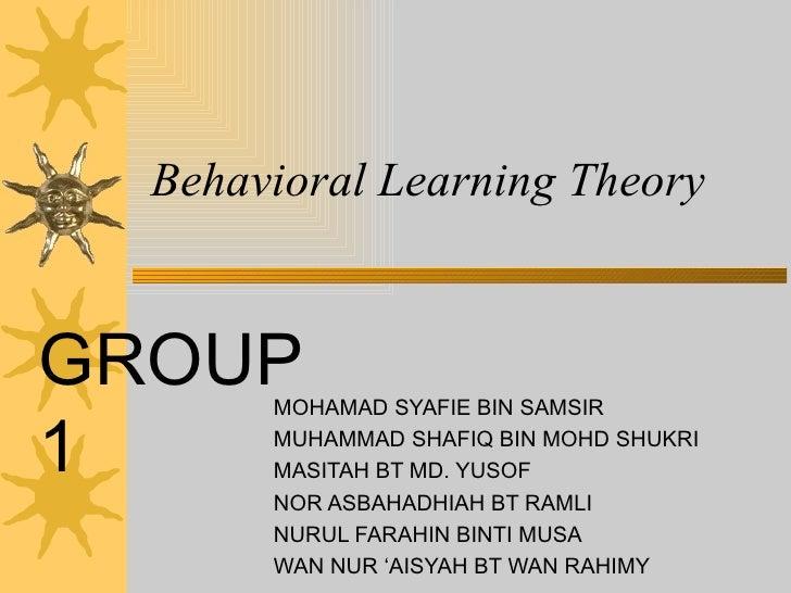 Behavioral Learning Theory MOHAMAD SYAFIE BIN SAMSIR MUHAMMAD SHAFIQ BIN MOHD SHUKRI MASITAH BT MD. YUSOF NOR ASBAHADHIAH ...