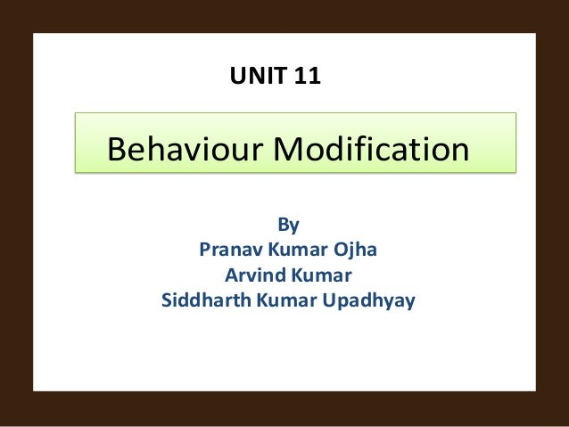 UNIT 11Behaviour ModificationByPranav Kumar OjhaArvind KumarSiddharth Kumar Upadhyay