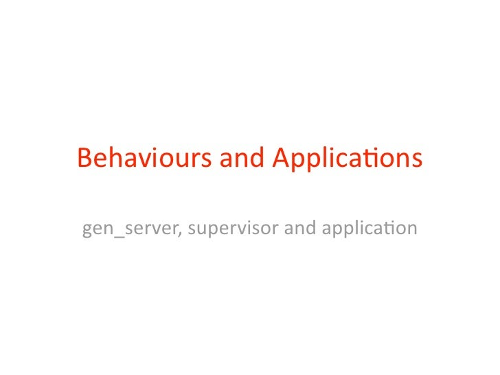 Behaviours	  and	  Applica2onsgen_server,	  supervisor	  and	  applica2on