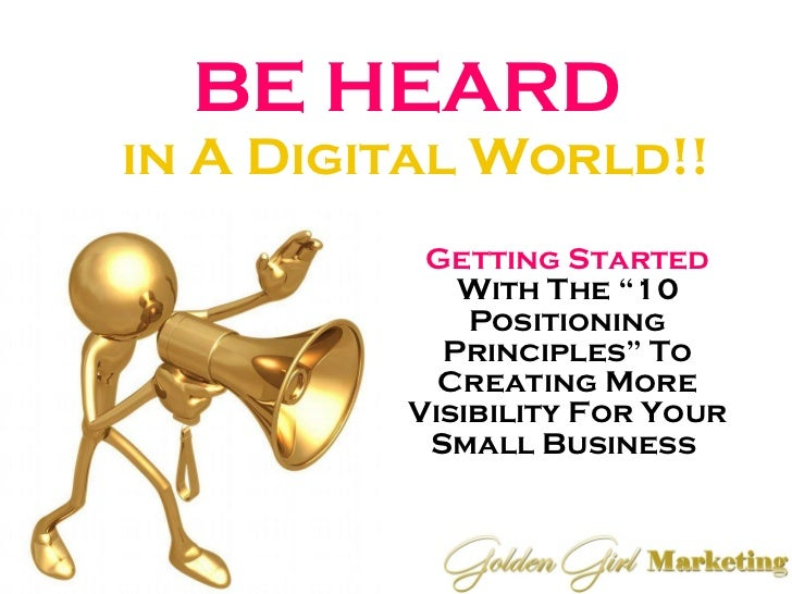 "BE HEARD  in A Digital World!! Getting Started  With The ""10 Positioning Principles"" To Creating More Visibility For Your ..."