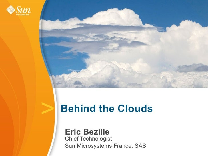 >   Behind the Clouds      Eric Bezille     Chief Technologist     Sun Microsystems France, SAS