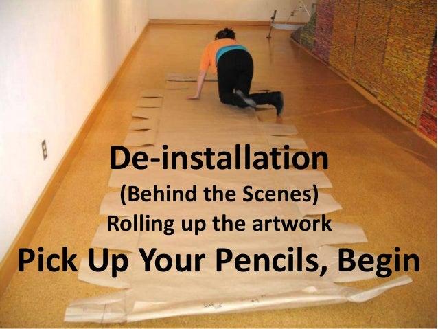 De-installation (Behind the Scenes) Rolling up the artwork Pick Up Your Pencils, Begin